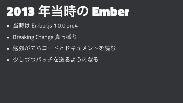 2013 年当時の Ember • 当時は Ember.js 1.0.0.pre4 • Breaking Change 真っ盛り • 勉強がてらコードとドキュメントを読む • 少しづつパッチを送るようになる