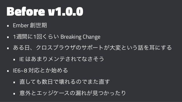 Before v1.0.0 • Ember 創世期 • 1週間に1回くらい Breaking Change • ある日、クロスブラウザのサポートが大変という話を耳にする • IE はあまりメンテされてなさそう • IE6~8 対応とか始める •...