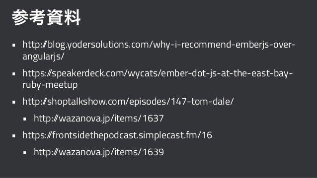 参考資料 • http://blog.yodersolutions.com/why-i-recommend-emberjs-over- angularjs/ • https://speakerdeck.com/wycats/ember-dot-...
