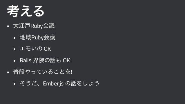 考える • 大江戸Ruby会議 • 地域Ruby会議 • エモいの OK • Rails 界隈の話も OK • 普段やっていることを! • そうだ、Ember.js の話をしよう