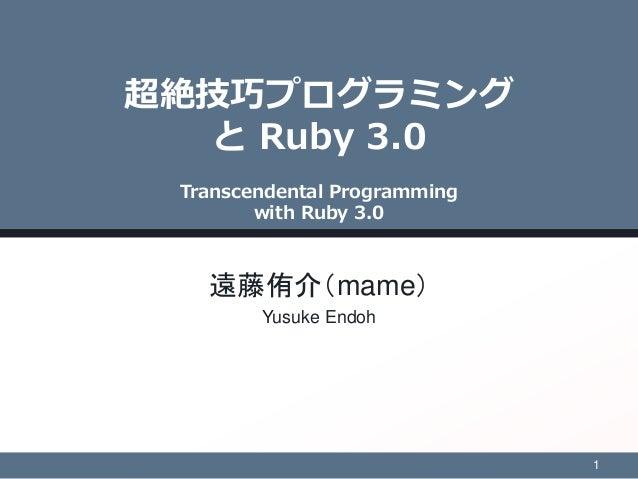 超絶技巧プログラミング と Ruby 3.0 Transcendental Programming with Ruby 3.0 遠藤侑介(mame) Yusuke Endoh 1