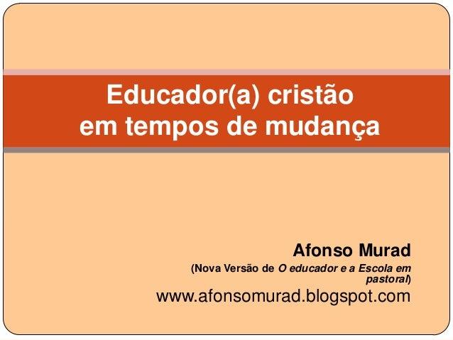 Educador(a) cristãoem tempos de mudança                          Afonso Murad        (Nova Versão de O educador e a Escola...