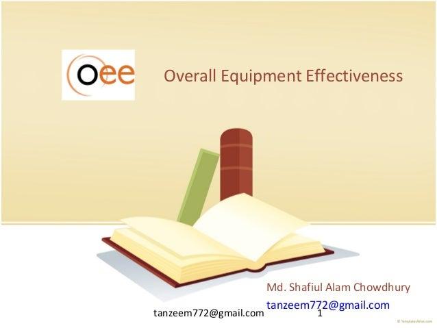 tanzeem772@gmail.com 1 Overall Equipment Effectiveness Md. Shafiul Alam Chowdhury tanzeem772@gmail.com