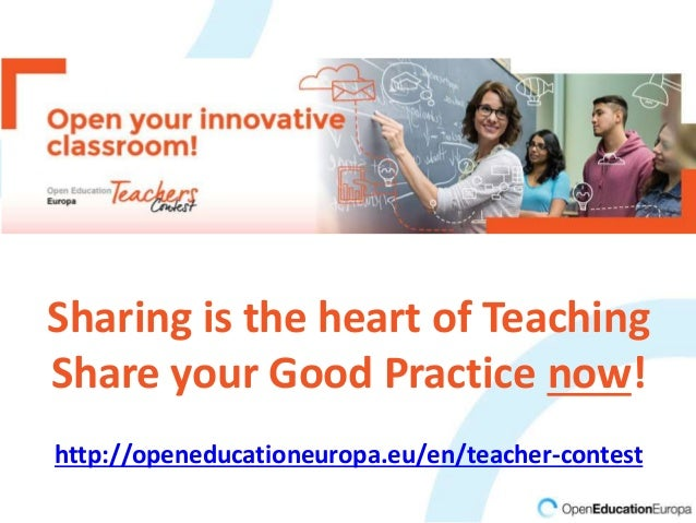 Sharing is the heart of Teaching Share your Good Practice now! http://openeducationeuropa.eu/en/teacher-contest