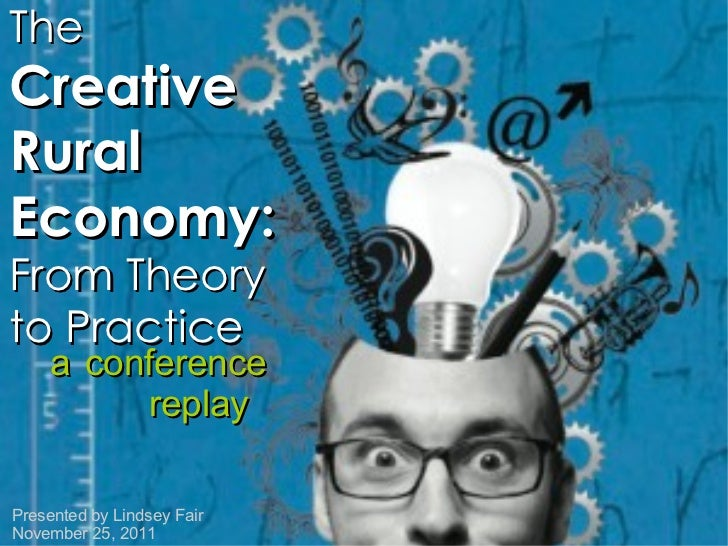 The  Creative Rural Economy:  From Theory to Practice a   conference replay Presented by Lindsey Fair November 25, 2011
