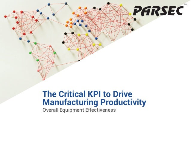1 TM Overall Equipment Effectiveness TM The Critical KPI to Drive Manufacturing Productivity