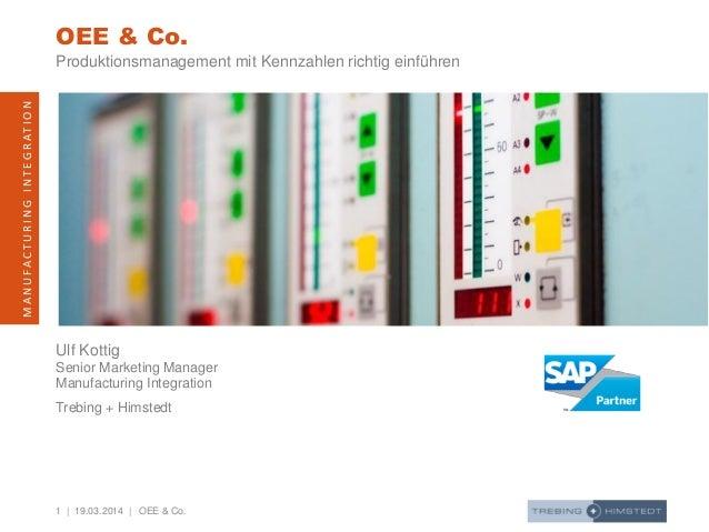1 | 19.03.2014 | MANUFACTURINGINTEGRATION OEE & Co. Ulf Kottig Senior Marketing Manager Manufacturing Integration Trebing ...