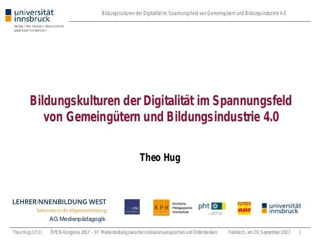 Bildungskulturen der Digitalität im Spannungsfeld von Gemeingütern und Bildungsindustrie 4.0 Theo Hug (LFU) ÖFEB-Kongress ...