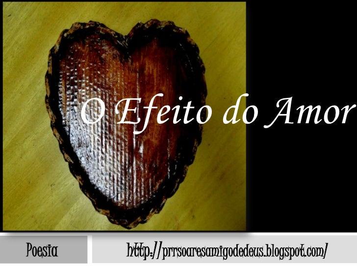 O Efeito do AmorPoesia     http://prrsoaresamigodedeus.blogspot.com/