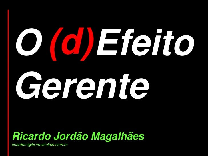 O (d)Efeito  d)GerenteRicardo Jordão Magalhãesricardom@bizrevolution.com.br