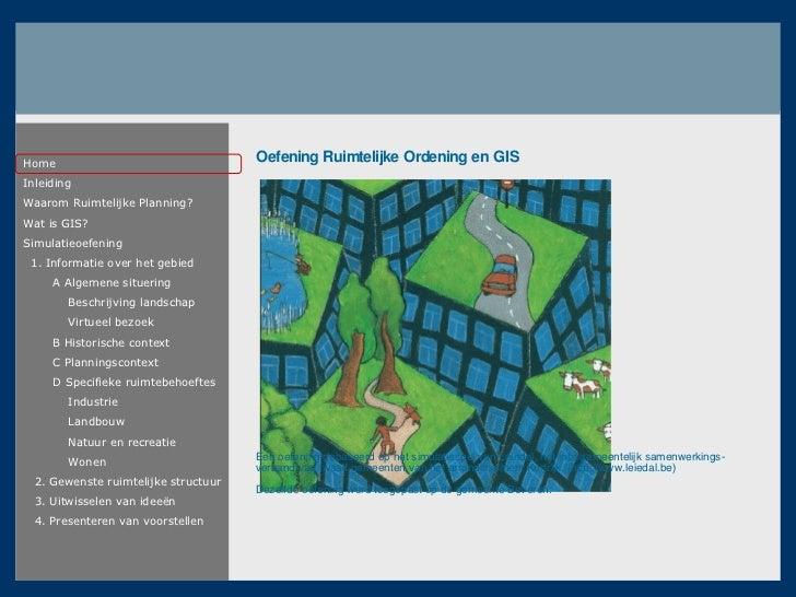 Home Inleiding Waarom Ruimtelijke Planning ? Wat is GIS ? Simulatieoefening 1. Informatie over het gebied A Algemene situe...