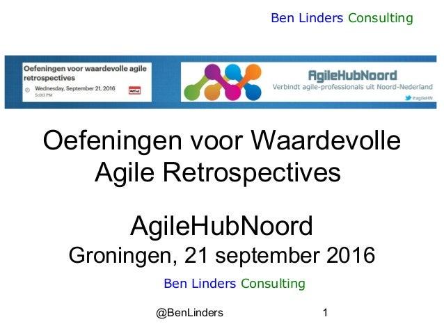 @BenLinders 1 Ben Linders Consulting Oefeningen voor Waardevolle Agile Retrospectives AgileHubNoord Groningen, 21 septembe...