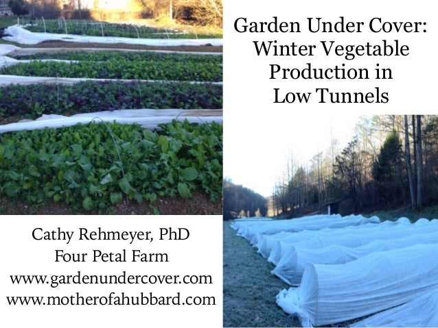Garden Under Cover: Winter Vegetable Production in Low Tunnels Cathy Rehmeyer, PhD Four Petal Farm www.gardenundercover.co...