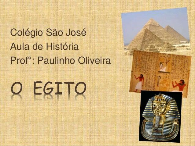 Colégio São José  Aula de História  Prof°: Paulinho Oliveira  O EGITO