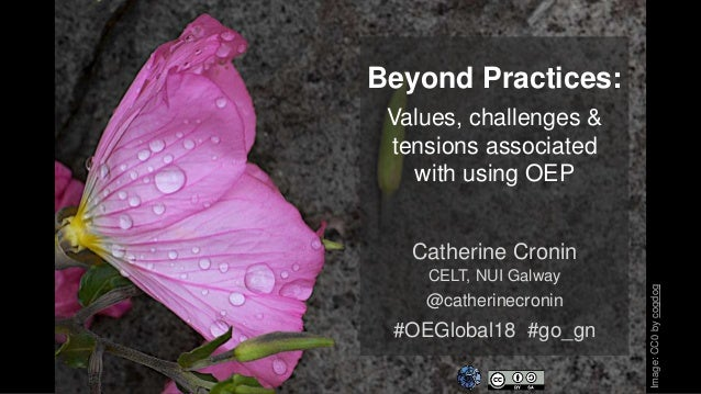 Beyond Practices: Values, challenges & tensions associated with using OEP Catherine Cronin CELT, NUI Galway @catherinecron...