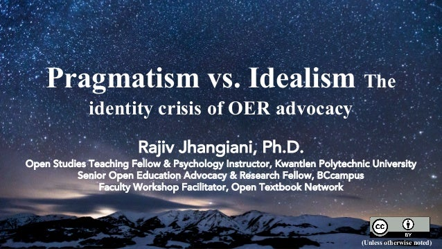 Pragmatism vs. Idealism The identity crisis of OER advocacy Rajiv Jhangiani, Ph.D. Open Studies Teaching Fellow & Psycholo...