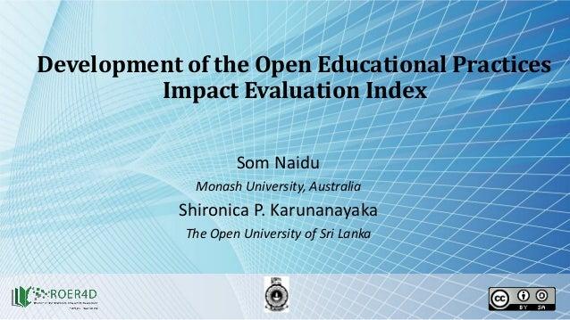 Development of the Open Educational Practices Impact Evaluation Index Som Naidu Monash University, Australia Shironica P. ...