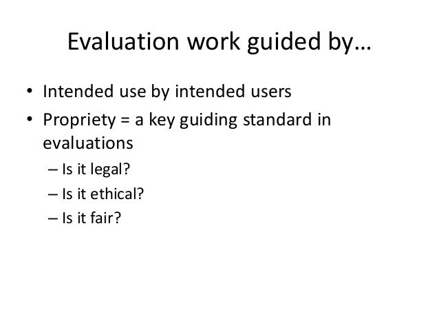 Evaluation work guided by… • Intended use by intended users • Propriety = a key guiding standard in evaluations – Is it le...
