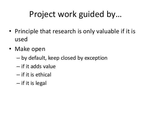 Project work guided by… • Principle that research is only valuable if it is used • Make open – by default, keep closed by ...