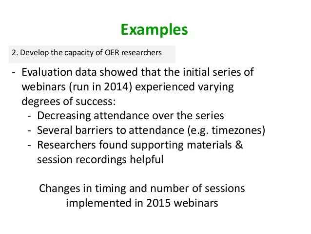 2. Develop the capacity of OER researchers - Evaluation data showed that the initial series of webinars (run in 2014) expe...