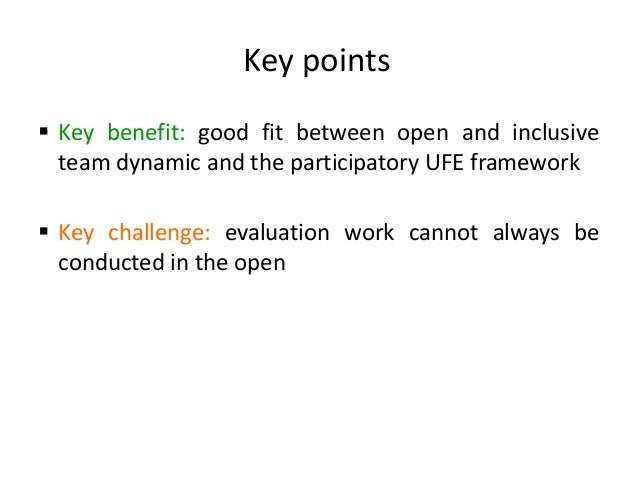 Key points  Key benefit: good fit between open and inclusive team dynamic and the participatory UFE framework  Key chall...