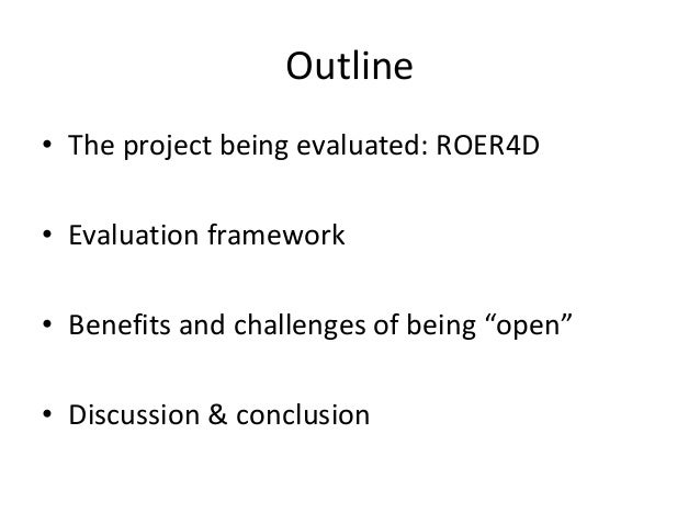 """Outline • The project being evaluated: ROER4D • Evaluation framework • Benefits and challenges of being """"open"""" • Discussio..."""