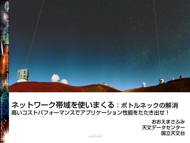 ネットワーク帯域を使いまくる:ボトルネックの解消高いコストパフォーマンスでアプリケーション性能をたたき出せ!おおえまさふみ天文データセンター国立天文台imp_DC2013_OE 1