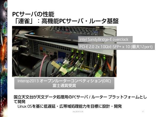 PCサーバの性能「連雀」:高機能PCサーバ・ルータ基盤imp_DC2013_OE 17国立天文台が天文データ処理用のPCサーバ / ルーター プラットフォームとして開発Linux OSを基に低遅延・広帯域処理能力を目標に設計・開発PCI-E 2...