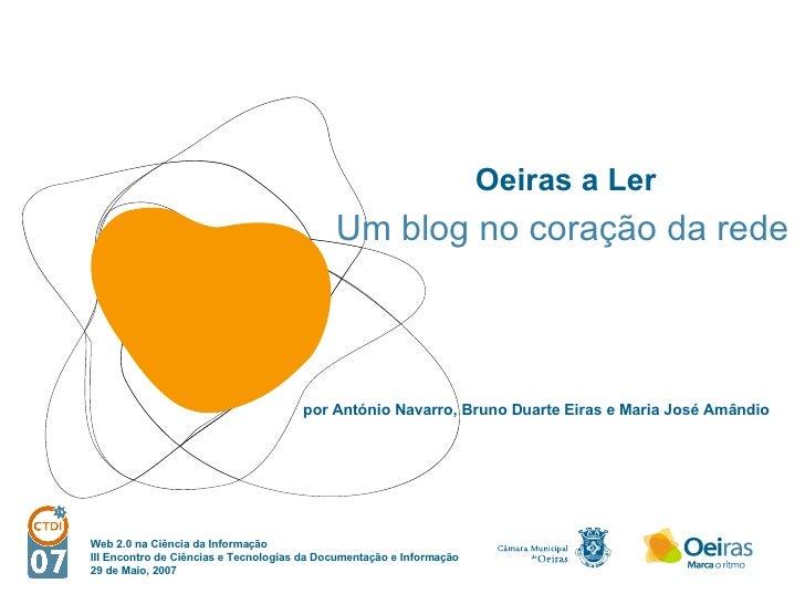Oeiras a Ler Um blog no coração da rede por António Navarro, Bruno Duarte Eiras e Maria José Amândio Web 2.0 na Ciência da...