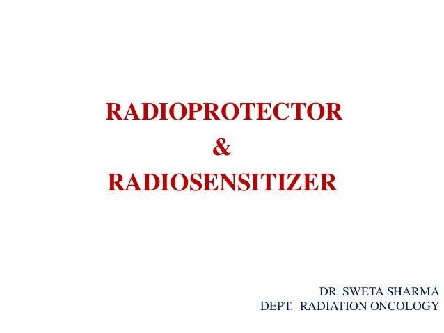 RADIOPROTECTOR & RADIOSENSITIZER DR. SWETA SHARMA DEPT. RADIATION ONCOLOGY