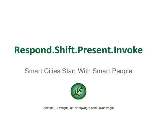Respond.Shift.Present.Invoke  Smart Cities Start With Smart People  Antoine RJ Wright | antoinerjwright.com | @arjwright