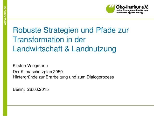 www.oeko.de Robuste Strategien und Pfade zur Transformation in der Landwirtschaft & Landnutzung Kirsten Wiegmann Der Klima...