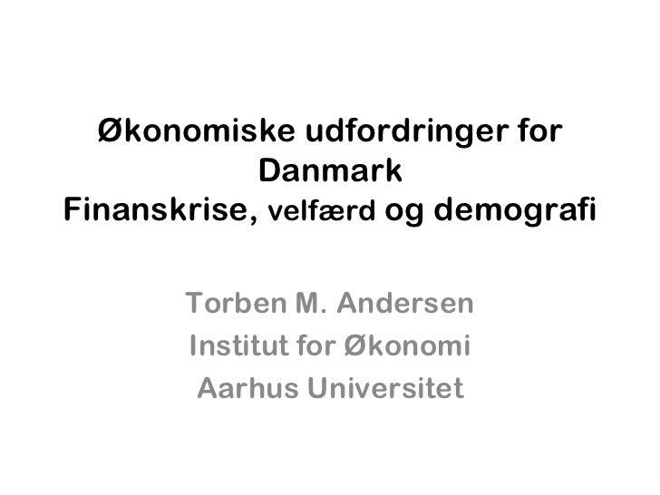 Økonomiske udfordringer for Danmark Finanskrise,  velfærd  og demografi Torben M. Andersen Institut for Økonomi Aarhus Uni...