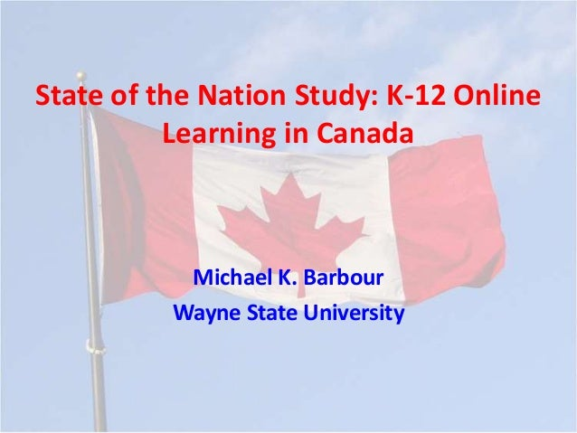 State of the Nation Study: K-12 Online          Learning in Canada           Michael K. Barbour          Wayne State Unive...
