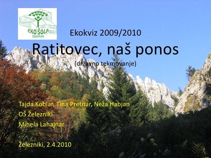 Ekokviz 2009/2010Ratitovec, naš ponos(državno tekmovanje)<br />Tajda Koblar, Tina Pretnar, Neža Habjan<br />OŠ Železniki<b...