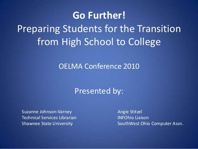 Go Further!Preparing Students for the Transitionfrom High School to CollegeOELMA Conference 2010Presented by:Suzanne Johns...