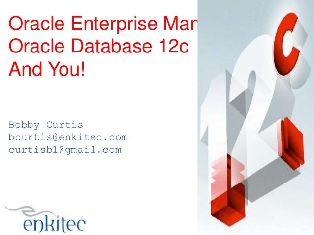 Oracle Enterprise Manager 12c, Oracle Database 12c And You! Bobby Curtis bcurtis@enkitec.com curtisbl@gmail.com