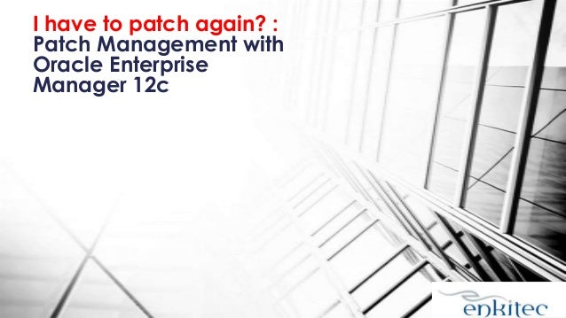 I have to patch again? : Patch Management with Oracle Enterprise Manager 12c