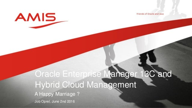 A Happy Marriage ? Job Oprel, June 2nd 2016 Oracle Enterprise Manager 13C and Hybrid Cloud Management