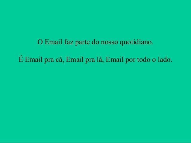 O Email faz parte do nosso quotidiano. É Email pra cá, Email pra lá, Email por todo o lado.