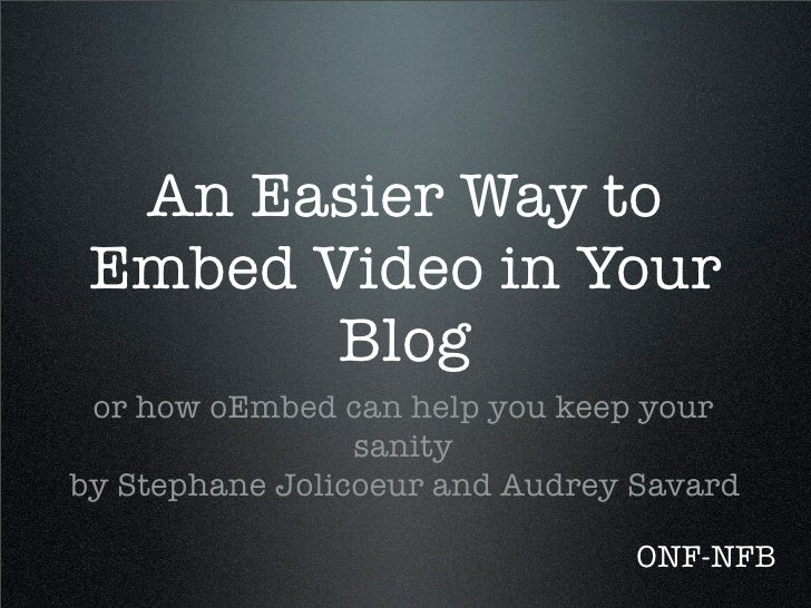 An Easier Way to  Embed Video in Your         Blog  or how oEmbed can help you keep your                  sanity by Stepha...