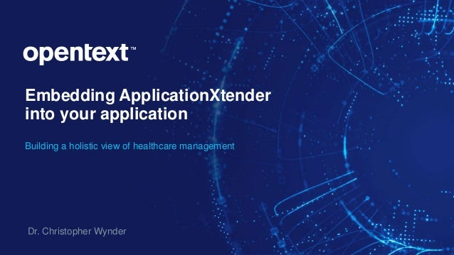 Embedding ApplicationXtender into your application Building a holistic view of healthcare management Dr. Christopher Wynder