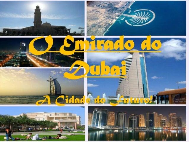 O Emirado do  DubaiA Cidade do Futuro!