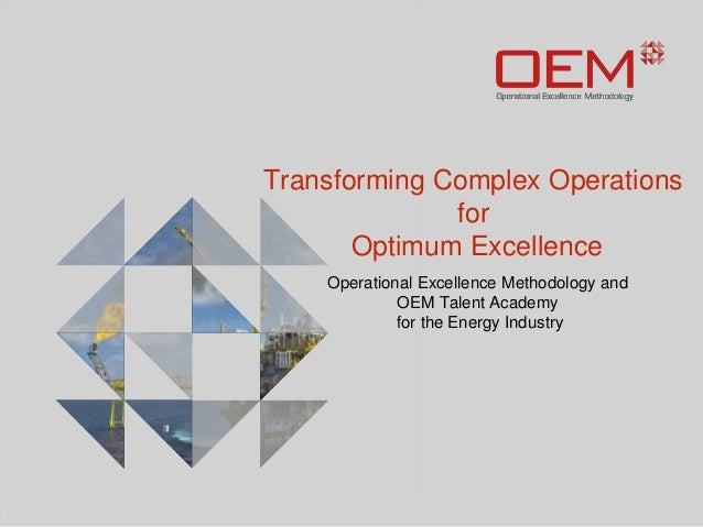 Transforming Complex Operations  for  Optimum Excellence  Operational Excellence Methodology and  OEM Talent Academy  for ...