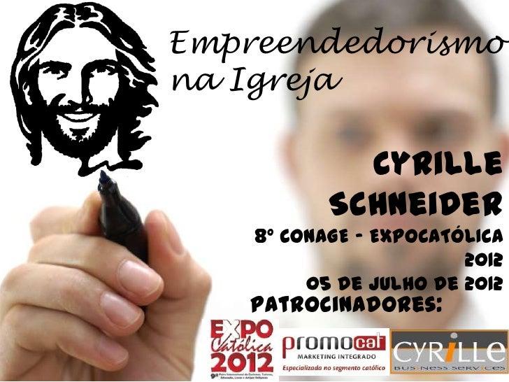 Empreendedorismona Igreja             Cyrille           Schneider    8º CONAGE – EXPOCATÓLICA                        2012 ...