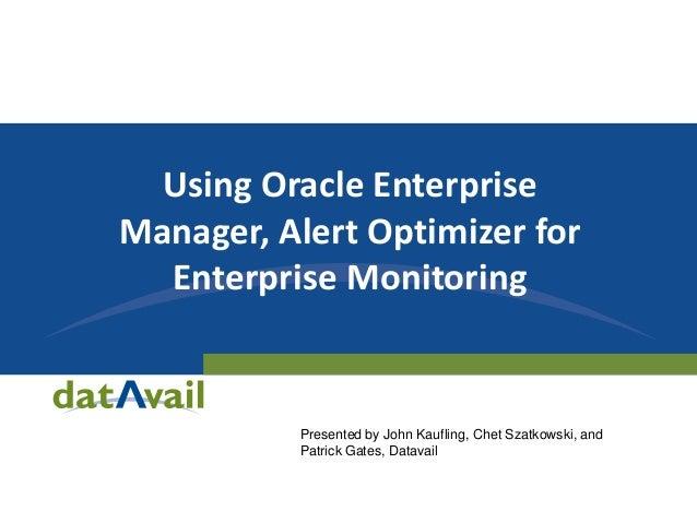 Using Oracle Enterprise Manager, Alert Optimizer for Enterprise Monitoring Presented by John Kaufling, Chet Szatkowski, an...