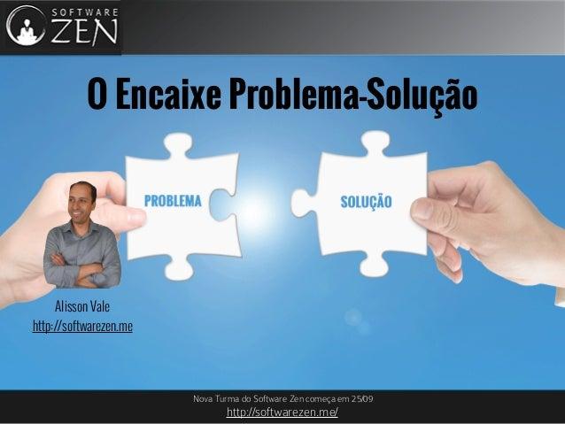Nova Turma do Software Zen começa em 25/09 http://softwarezen.me/ O Encaixe Problema-Solução Alisson Vale http://softwarez...