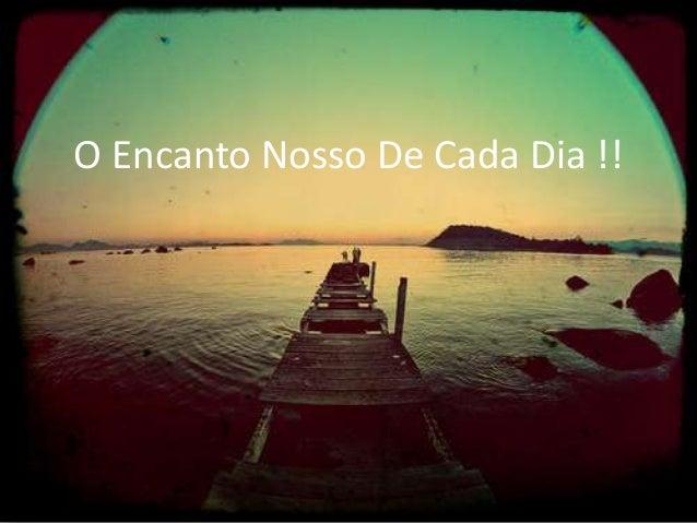 O Encanto Nosso De Cada Dia !!
