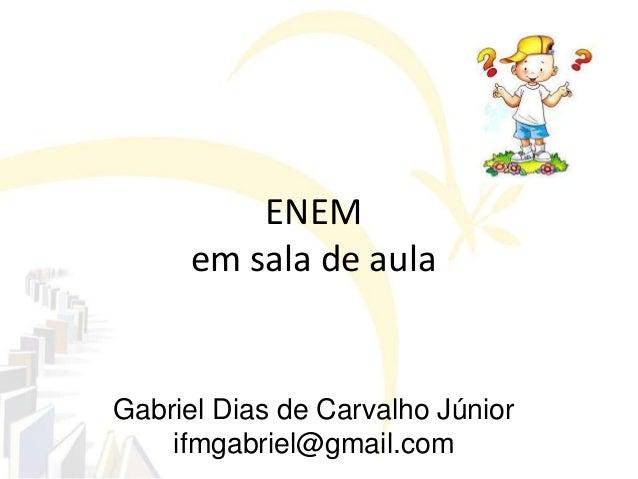 Gabriel Dias de Carvalho Júniorifmgabriel@gmail.comENEMem sala de aula