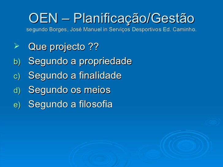 OEN – Planificação/Gestão segundo Borges, José Manuel in Serviços Desportivos Ed. Caminho. <ul><li>Que projecto ?? </li></...
